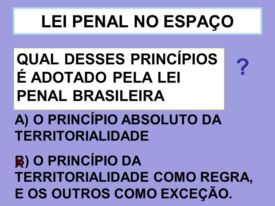 LEI PENAL NO ESPAÇO QUAL DESSES PRINCÍPIOS É ADOTADO PELA LEI PENAL BRASILEIRA A) O PRINCÍPIO ABSOLUTO DA TERRITORIALIDADE B) O PRINCÍPIO DA TERRITORI