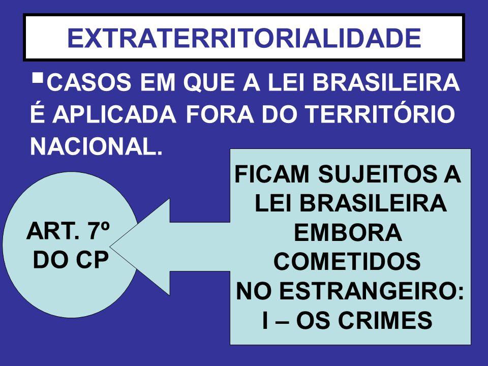 EXTRATERRITORIALIDADE CASOS EM QUE A LEI BRASILEIRA É APLICADA FORA DO TERRITÓRIO NACIONAL. ART. 7º DO CP FICAM SUJEITOS A LEI BRASILEIRA EMBORA COMET
