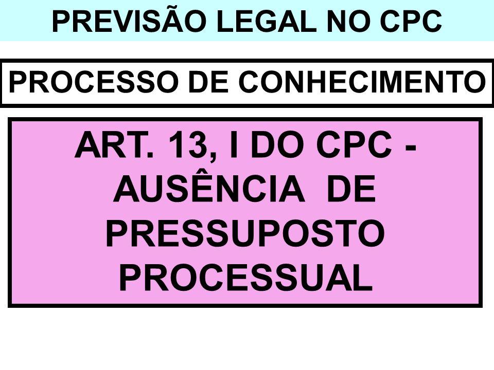 PREVISÃO LEGAL NO CPC PROCESSO DE CONHECIMENTO ART. 13, I DO CPC - AUSÊNCIA DE PRESSUPOSTO PROCESSUAL