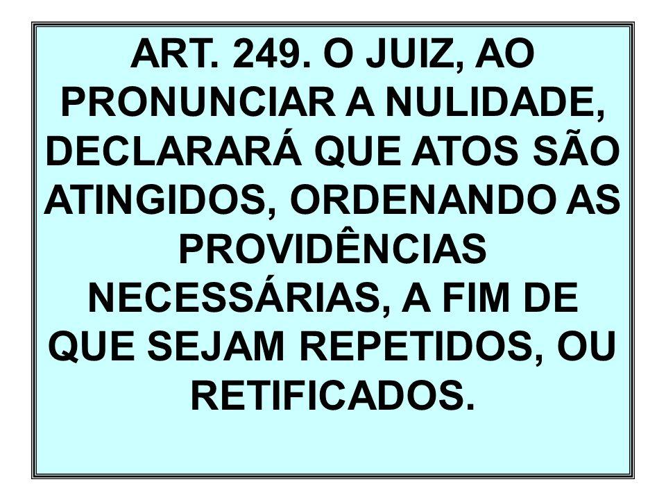 ART. 249. O JUIZ, AO PRONUNCIAR A NULIDADE, DECLARARÁ QUE ATOS SÃO ATINGIDOS, ORDENANDO AS PROVIDÊNCIAS NECESSÁRIAS, A FIM DE QUE SEJAM REPETIDOS, OU