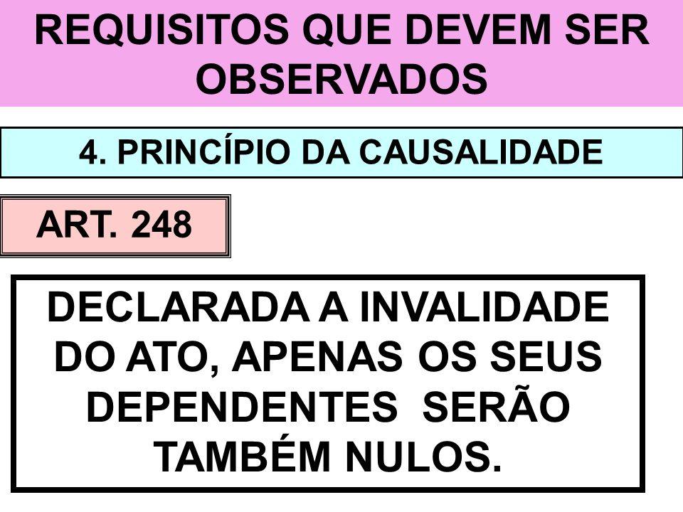 REQUISITOS QUE DEVEM SER OBSERVADOS 4. PRINCÍPIO DA CAUSALIDADE ART. 248 DECLARADA A INVALIDADE DO ATO, APENAS OS SEUS DEPENDENTES SERÃO TAMBÉM NULOS.