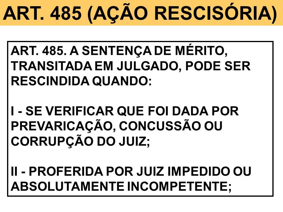 ART. 485 (AÇÃO RESCISÓRIA) ART. 485. A SENTENÇA DE MÉRITO, TRANSITADA EM JULGADO, PODE SER RESCINDIDA QUANDO: I - SE VERIFICAR QUE FOI DADA POR PREVAR