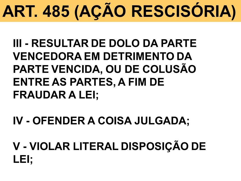 ART. 485 (AÇÃO RESCISÓRIA) III - RESULTAR DE DOLO DA PARTE VENCEDORA EM DETRIMENTO DA PARTE VENCIDA, OU DE COLUSÃO ENTRE AS PARTES, A FIM DE FRAUDAR A