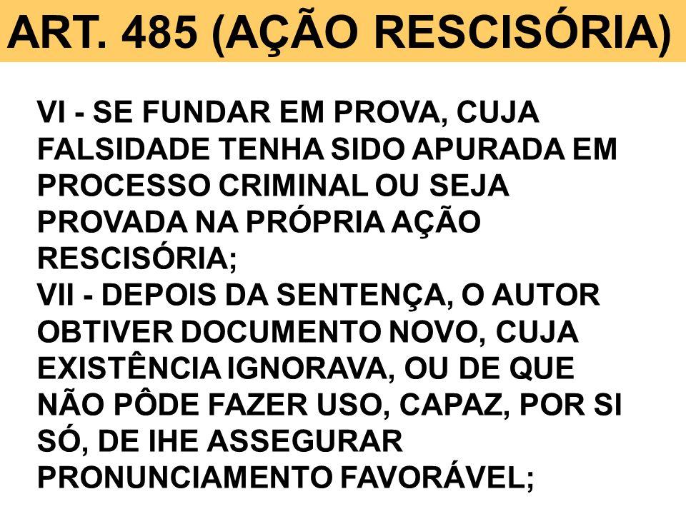 ART. 485 (AÇÃO RESCISÓRIA) VI - SE FUNDAR EM PROVA, CUJA FALSIDADE TENHA SIDO APURADA EM PROCESSO CRIMINAL OU SEJA PROVADA NA PRÓPRIA AÇÃO RESCISÓRIA;