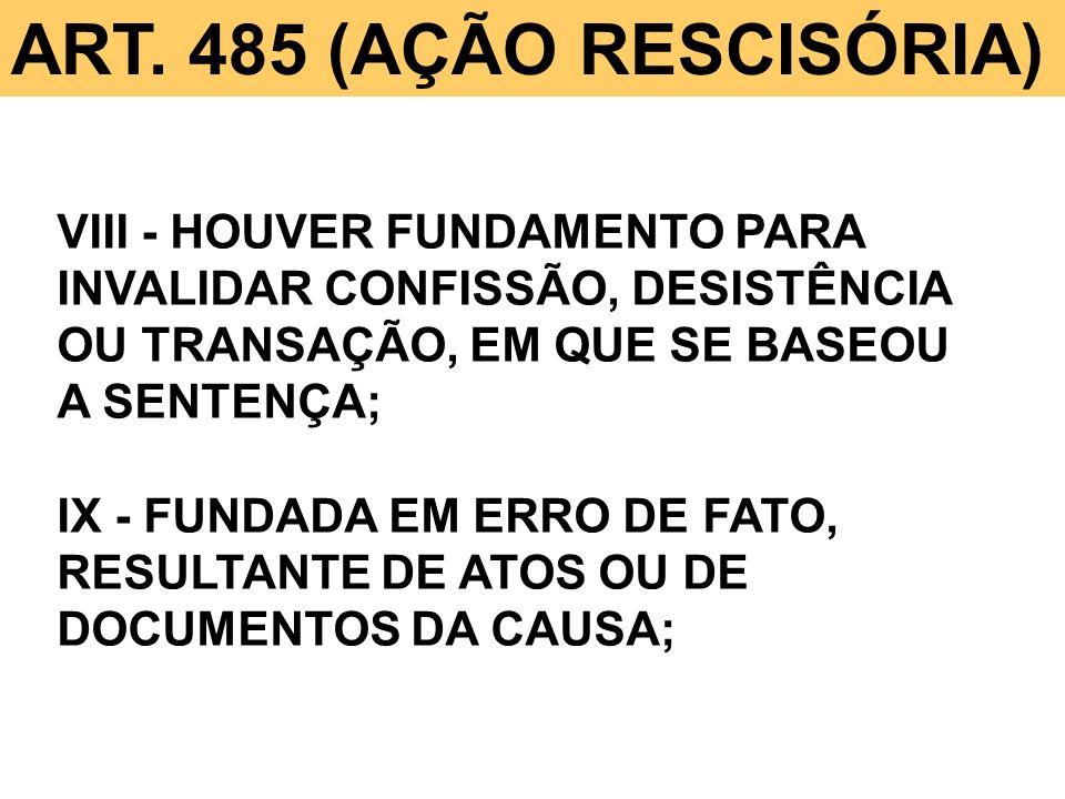 ART. 485 (AÇÃO RESCISÓRIA) VIII - HOUVER FUNDAMENTO PARA INVALIDAR CONFISSÃO, DESISTÊNCIA OU TRANSAÇÃO, EM QUE SE BASEOU A SENTENÇA; IX - FUNDADA EM E