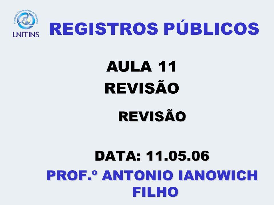 REGISTROS PÚBLICOS REVISÃO DATA: 11.05.06 PROF.º ANTONIO IANOWICH FILHO AULA 11 REVISÃO