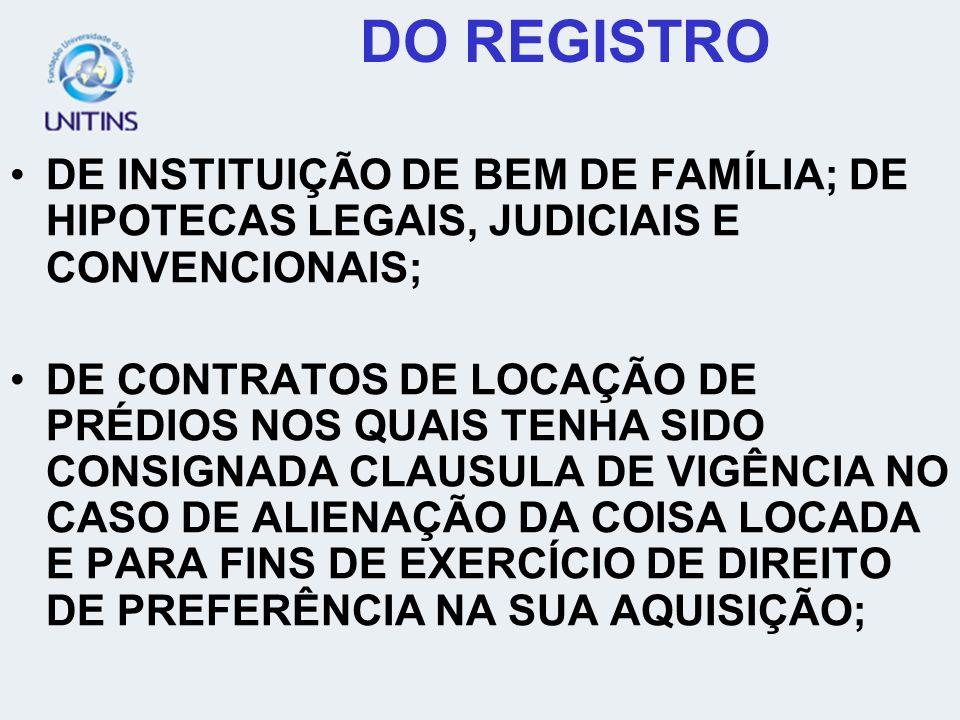 DO REGISTRO DE INSTITUIÇÃO DE BEM DE FAMÍLIA; DE HIPOTECAS LEGAIS, JUDICIAIS E CONVENCIONAIS; DE CONTRATOS DE LOCAÇÃO DE PRÉDIOS NOS QUAIS TENHA SIDO CONSIGNADA CLAUSULA DE VIGÊNCIA NO CASO DE ALIENAÇÃO DA COISA LOCADA E PARA FINS DE EXERCÍCIO DE DIREITO DE PREFERÊNCIA NA SUA AQUISIÇÃO;