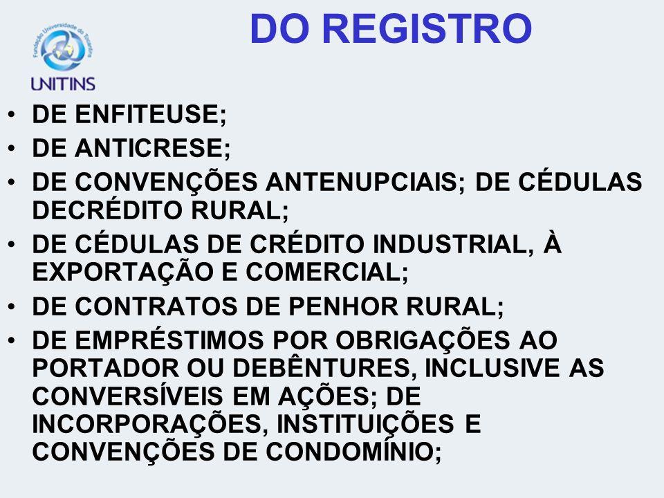 DO REGISTRO DE ENFITEUSE; DE ANTICRESE; DE CONVENÇÕES ANTENUPCIAIS; DE CÉDULAS DECRÉDITO RURAL; DE CÉDULAS DE CRÉDITO INDUSTRIAL, À EXPORTAÇÃO E COMERCIAL; DE CONTRATOS DE PENHOR RURAL; DE EMPRÉSTIMOS POR OBRIGAÇÕES AO PORTADOR OU DEBÊNTURES, INCLUSIVE AS CONVERSÍVEIS EM AÇÕES; DE INCORPORAÇÕES, INSTITUIÇÕES E CONVENÇÕES DE CONDOMÍNIO;
