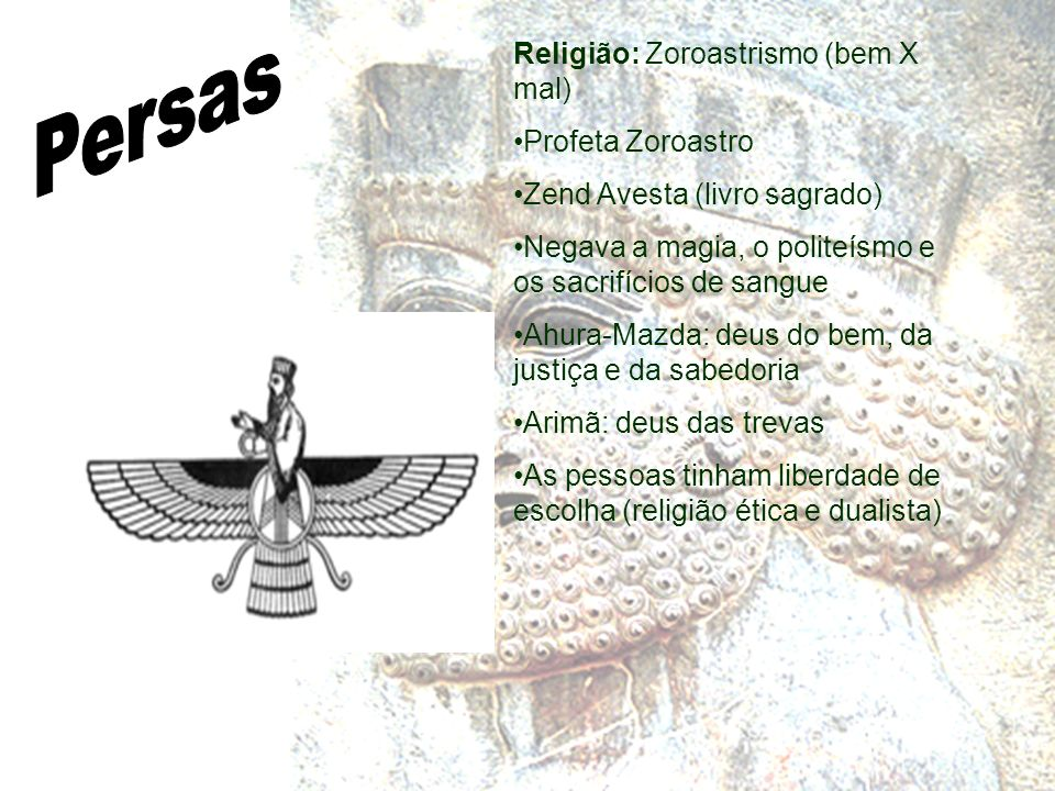Religião: Zoroastrismo (bem X mal) Profeta Zoroastro Zend Avesta (livro sagrado) Negava a magia, o politeísmo e os sacrifícios de sangue Ahura-Mazda: