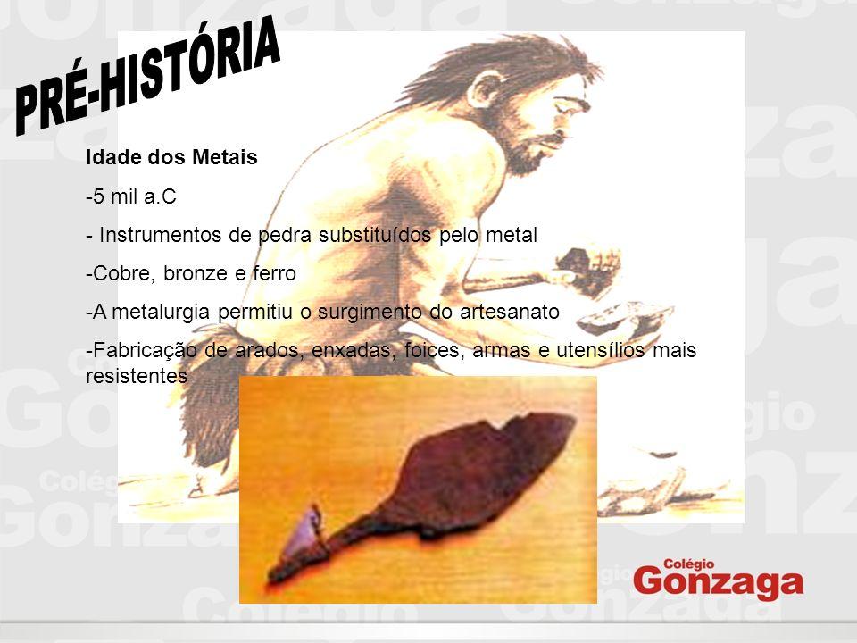 Idade dos Metais -5 mil a.C - Instrumentos de pedra substituídos pelo metal -Cobre, bronze e ferro -A metalurgia permitiu o surgimento do artesanato -