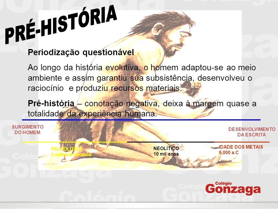 Periodização questionável Ao longo da história evolutiva, o homem adaptou-se ao meio ambiente e assim garantiu sua subsistência, desenvolveu o raciocí
