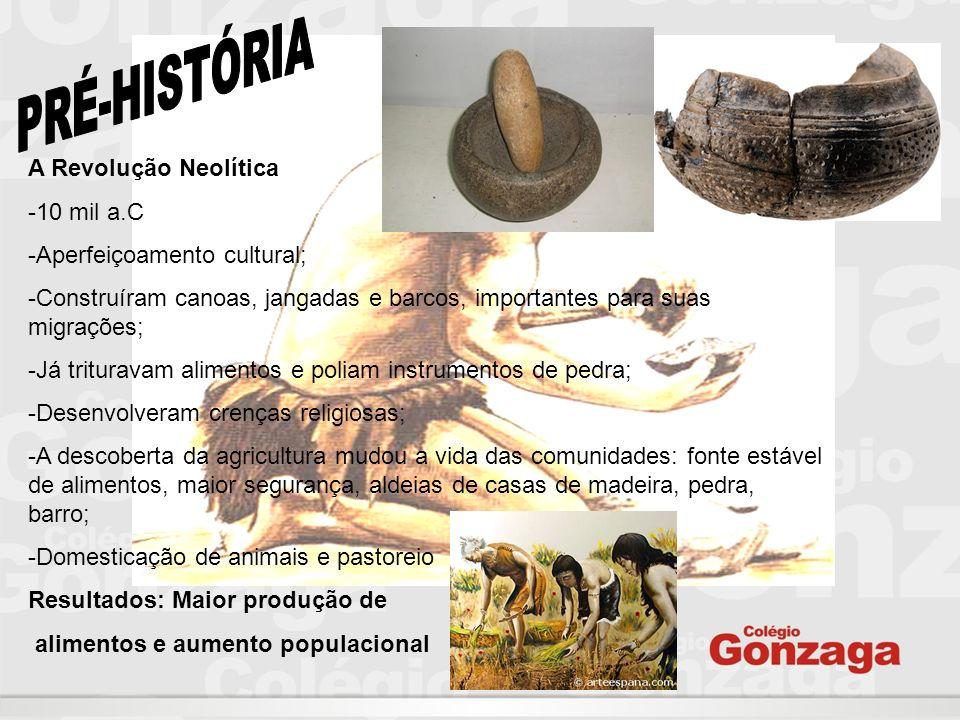 A Revolução Neolítica -10 mil a.C -Aperfeiçoamento cultural; -Construíram canoas, jangadas e barcos, importantes para suas migrações; -Já trituravam a