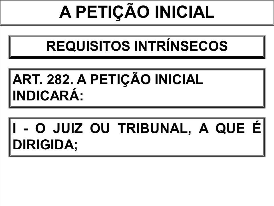A PETIÇÃO INICIAL REQUISITOS INTRÍNSECOS ART. 282. A PETIÇÃO INICIAL INDICARÁ: I - O JUIZ OU TRIBUNAL, A QUE É DIRIGIDA;