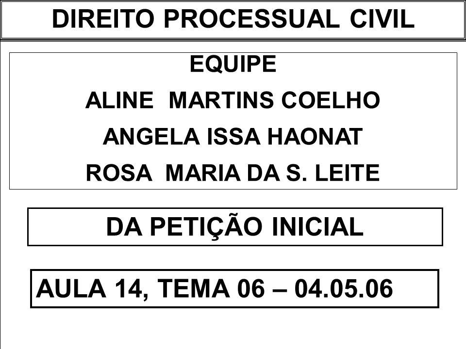 DIREITO PROCESSUAL CIVIL I EQUIPE ALINE MARTINS COELHO ANGELA ISSA HAONAT ROSA MARIA DA S. LEITE DA PETIÇÃO INICIAL AULA 14, TEMA 06 – 04.05.06 DIREIT