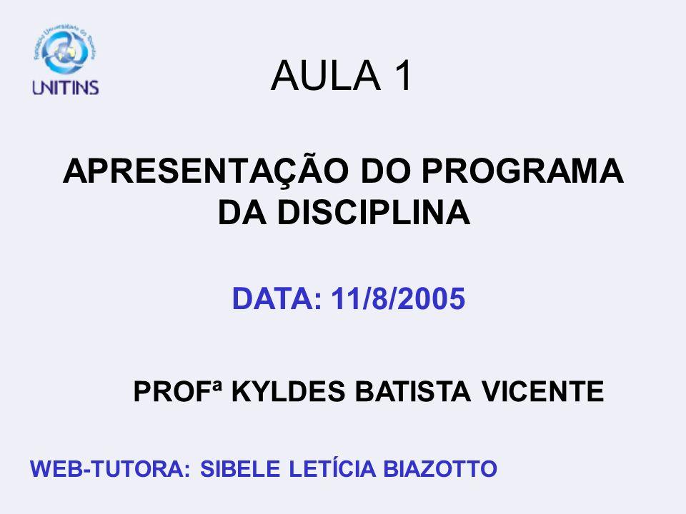 PROFª KYLDES BATISTA VICENTE DATA: 11/8/2005 WEB-TUTORA: SIBELE LETÍCIA BIAZOTTO AULA 1 APRESENTAÇÃO DO PROGRAMA DA DISCIPLINA