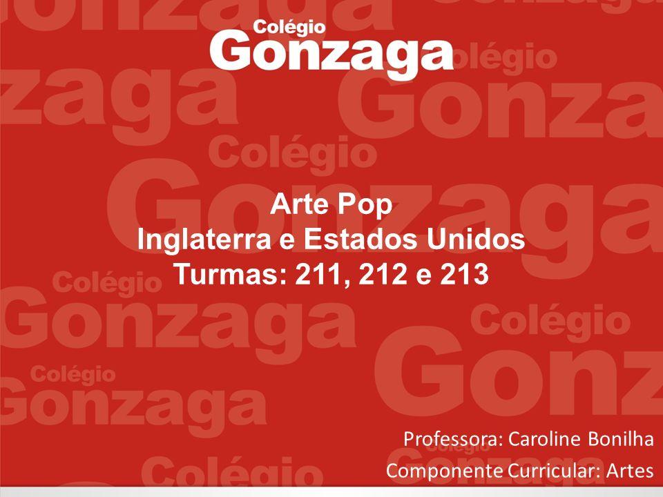 Arte Pop Inglaterra e Estados Unidos Turmas: 211, 212 e 213 Professora: Caroline Bonilha Componente Curricular: Artes