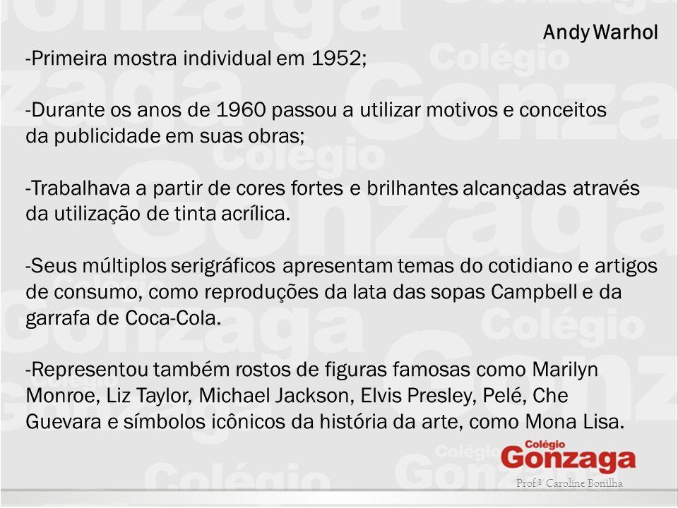 Prof.ª Caroline Bonilha Andy Warhol -Primeira mostra individual em 1952; -Durante os anos de 1960 passou a utilizar motivos e conceitos da publicidade
