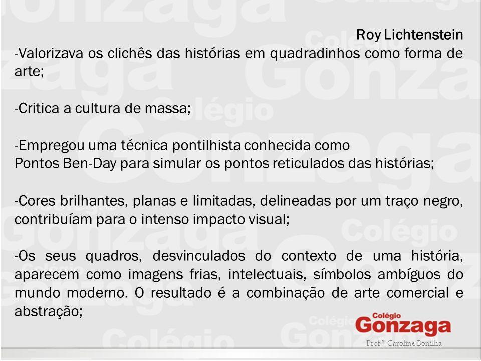 Prof.ª Caroline Bonilha Roy Lichtenstein -Valorizava os clichês das histórias em quadradinhos como forma de arte; -Critica a cultura de massa; -Empreg