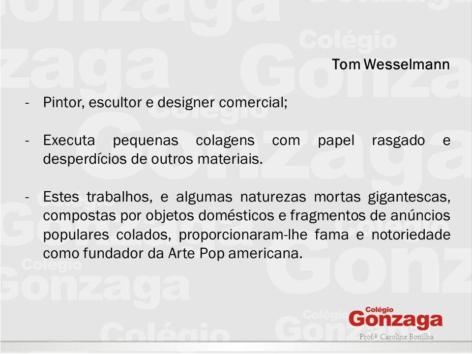 Prof.ª Caroline Bonilha Tom Wesselmann -Pintor, escultor e designer comercial; -Executa pequenas colagens com papel rasgado e desperdícios de outros m