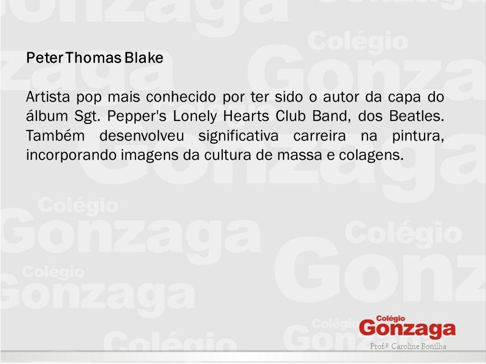 Prof.ª Caroline Bonilha Peter Thomas Blake Artista pop mais conhecido por ter sido o autor da capa do álbum Sgt. Pepper's Lonely Hearts Club Band, dos