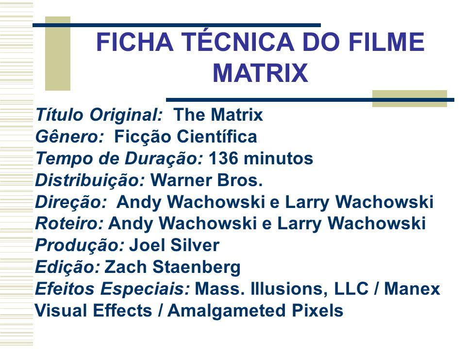 FICHA TÉCNICA DO FILME MATRIX Título Original: The Matrix Gênero: Ficção Científica Tempo de Duração: 136 minutos Distribuição: Warner Bros. Direção: