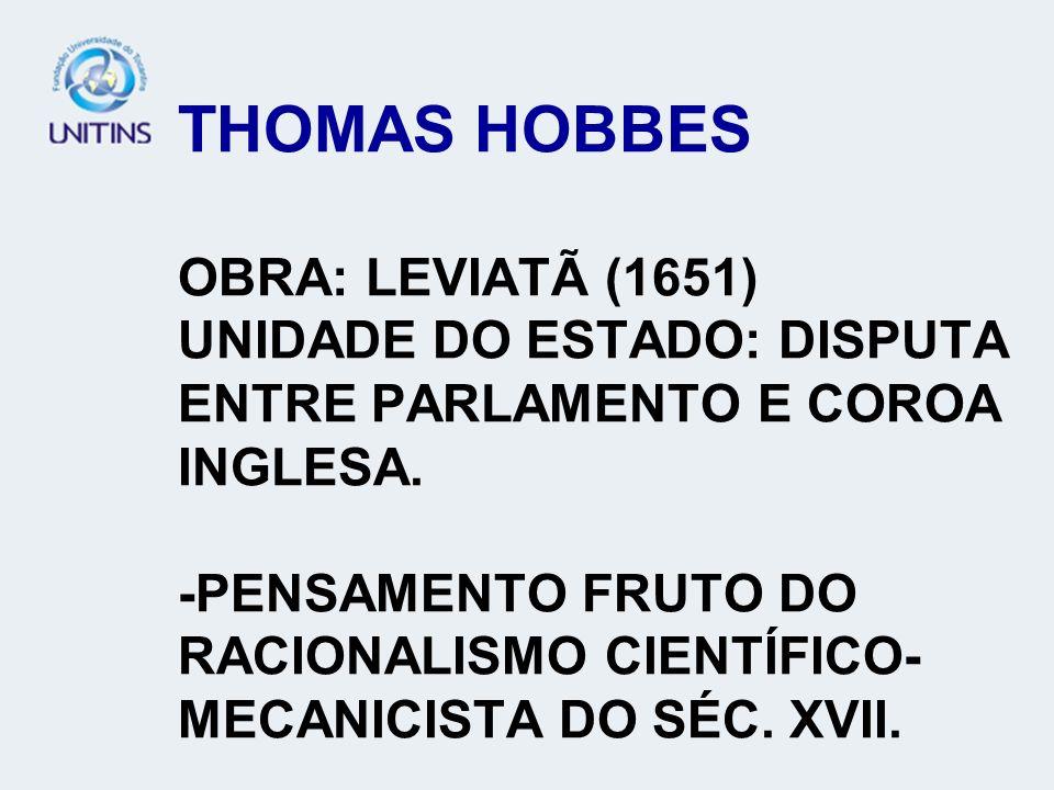 THOMAS HOBBES OBRA: LEVIATÃ (1651) UNIDADE DO ESTADO: DISPUTA ENTRE PARLAMENTO E COROA INGLESA. -PENSAMENTO FRUTO DO RACIONALISMO CIENTÍFICO- MECANICI