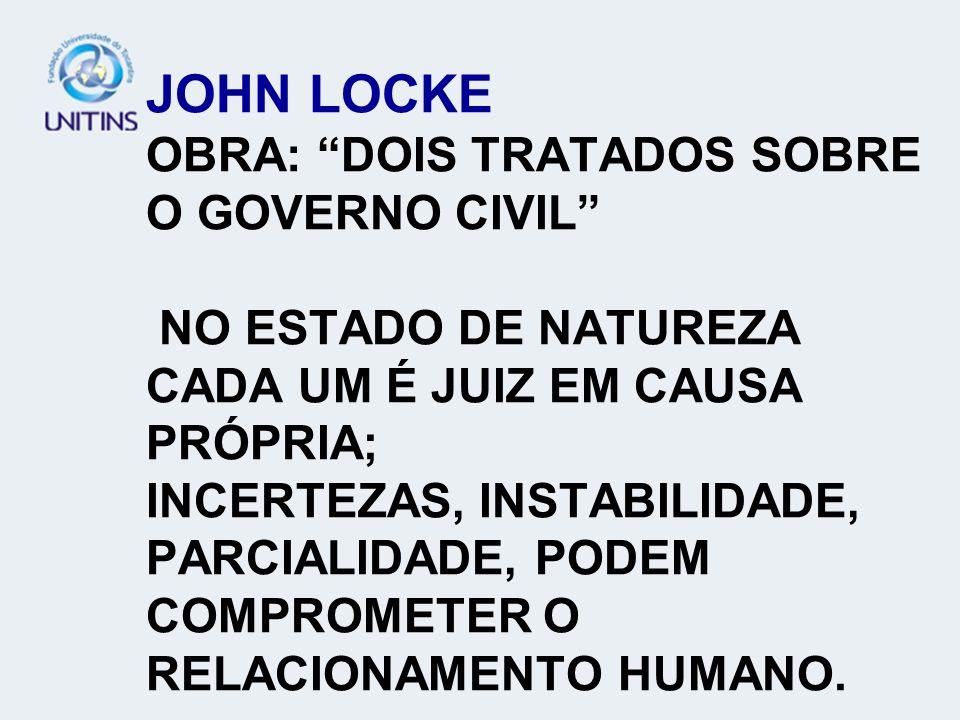 JOHN LOCKE OBRA: DOIS TRATADOS SOBRE O GOVERNO CIVIL NO ESTADO DE NATUREZA CADA UM É JUIZ EM CAUSA PRÓPRIA; INCERTEZAS, INSTABILIDADE, PARCIALIDADE, P