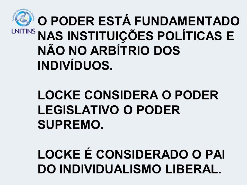 O PODER ESTÁ FUNDAMENTADO NAS INSTITUIÇÕES POLÍTICAS E NÃO NO ARBÍTRIO DOS INDIVÍDUOS. LOCKE CONSIDERA O PODER LEGISLATIVO O PODER SUPREMO. LOCKE É CO