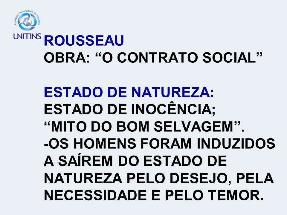 ROUSSEAU OBRA: O CONTRATO SOCIAL ESTADO DE NATUREZA: ESTADO DE INOCÊNCIA; MITO DO BOM SELVAGEM. -OS HOMENS FORAM INDUZIDOS A SAÍREM DO ESTADO DE NATUR