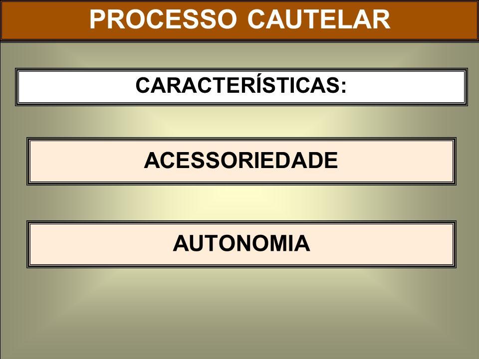 CARACTERÍSTICAS: ACESSORIEDADE PROCESSO CAUTELAR AUTONOMIA