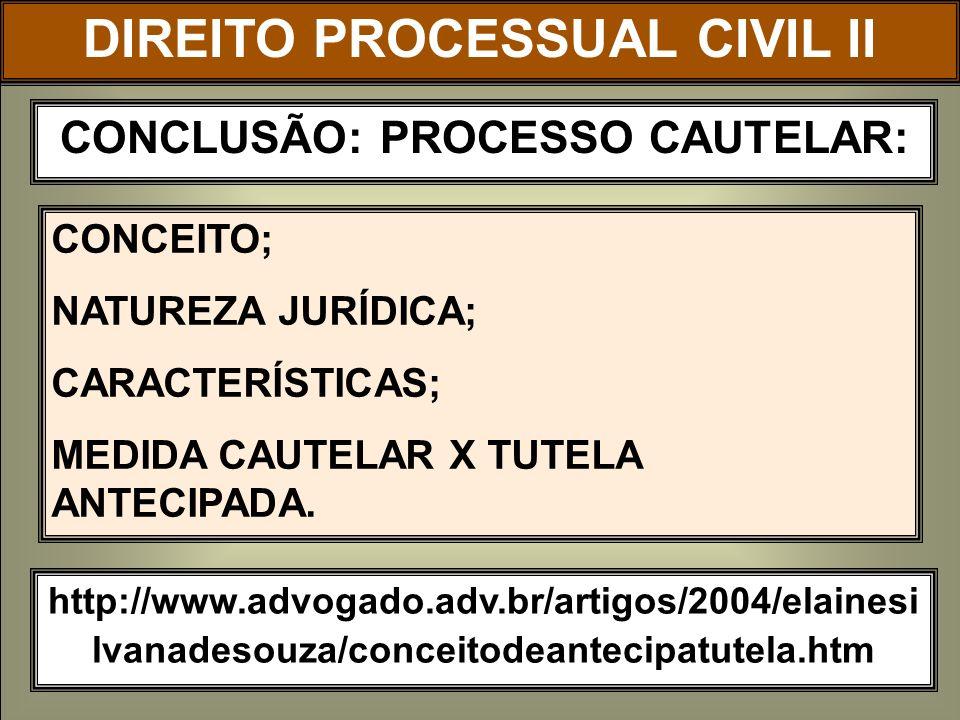 DIREITO PROCESSUAL CIVIL II CONCLUSÃO: PROCESSO CAUTELAR: http://www.advogado.adv.br/artigos/2004/elainesi lvanadesouza/conceitodeantecipatutela.htm C