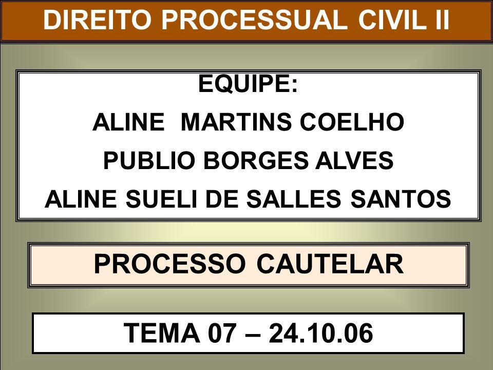 DIREITO PROCESSUAL CIVIL I EQUIPE: ALINE MARTINS COELHO PUBLIO BORGES ALVES ALINE SUELI DE SALLES SANTOS PROCESSO CAUTELAR TEMA 07 – 24.10.06 DIREITO