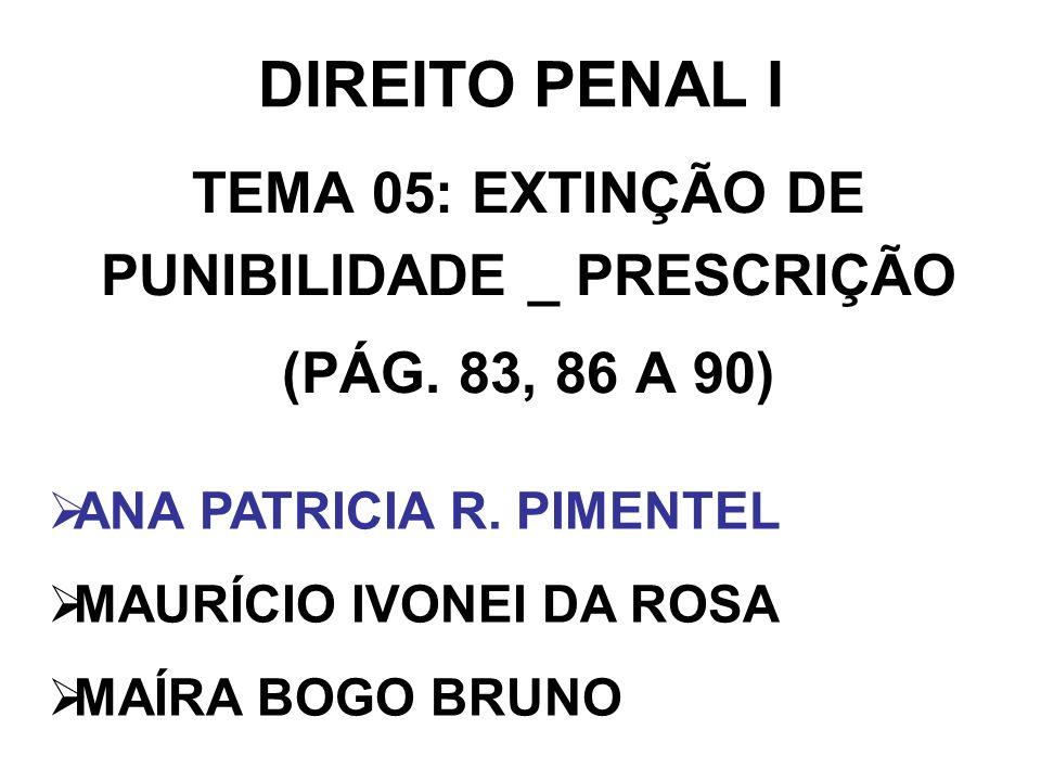 DIREITO PENAL I TEMA 05: EXTINÇÃO DE PUNIBILIDADE _ PRESCRIÇÃO (PÁG. 83, 86 A 90) ANA PATRICIA R. PIMENTEL MAURÍCIO IVONEI DA ROSA MAÍRA BOGO BRUNO