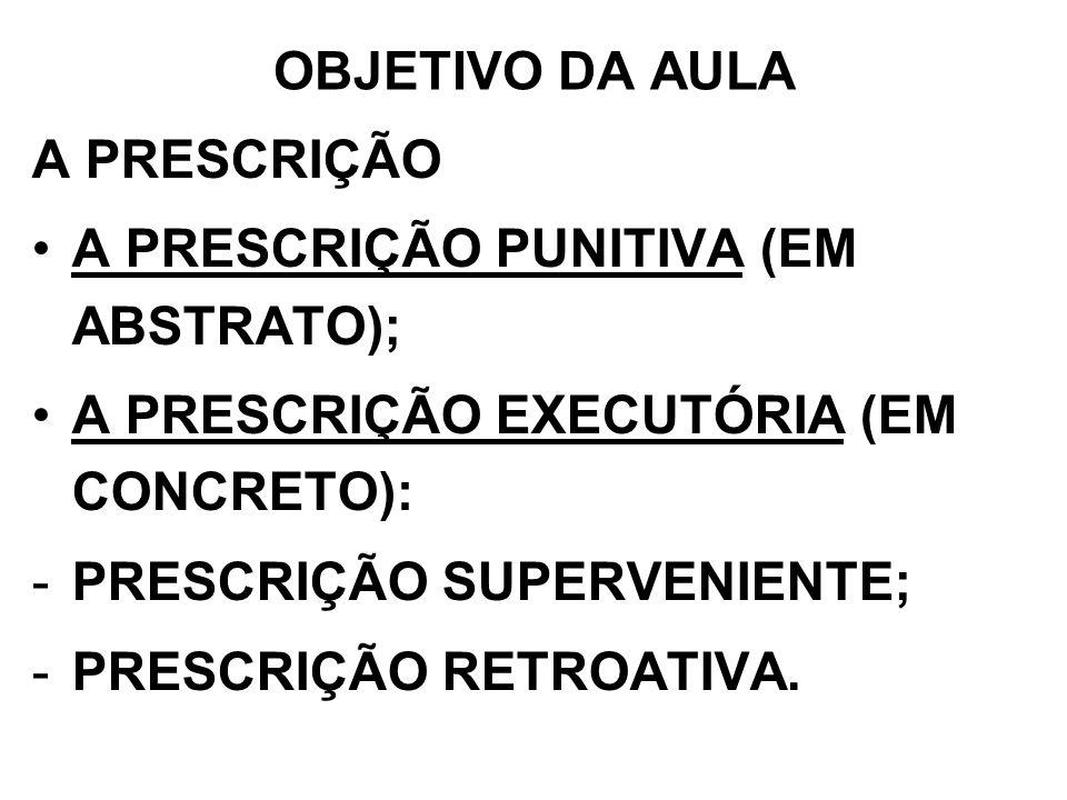 OBJETIVO DA AULA A PRESCRIÇÃO A PRESCRIÇÃO PUNITIVA (EM ABSTRATO); A PRESCRIÇÃO EXECUTÓRIA (EM CONCRETO): -PRESCRIÇÃO SUPERVENIENTE; -PRESCRIÇÃO RETRO