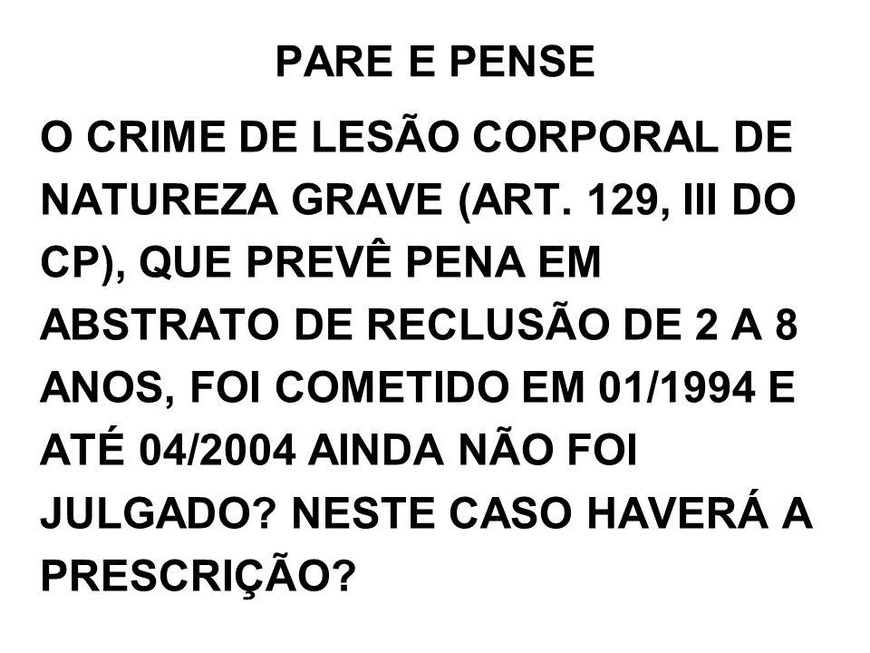 PARE E PENSE O CRIME DE LESÃO CORPORAL DE NATUREZA GRAVE (ART. 129, III DO CP), QUE PREVÊ PENA EM ABSTRATO DE RECLUSÃO DE 2 A 8 ANOS, FOI COMETIDO EM