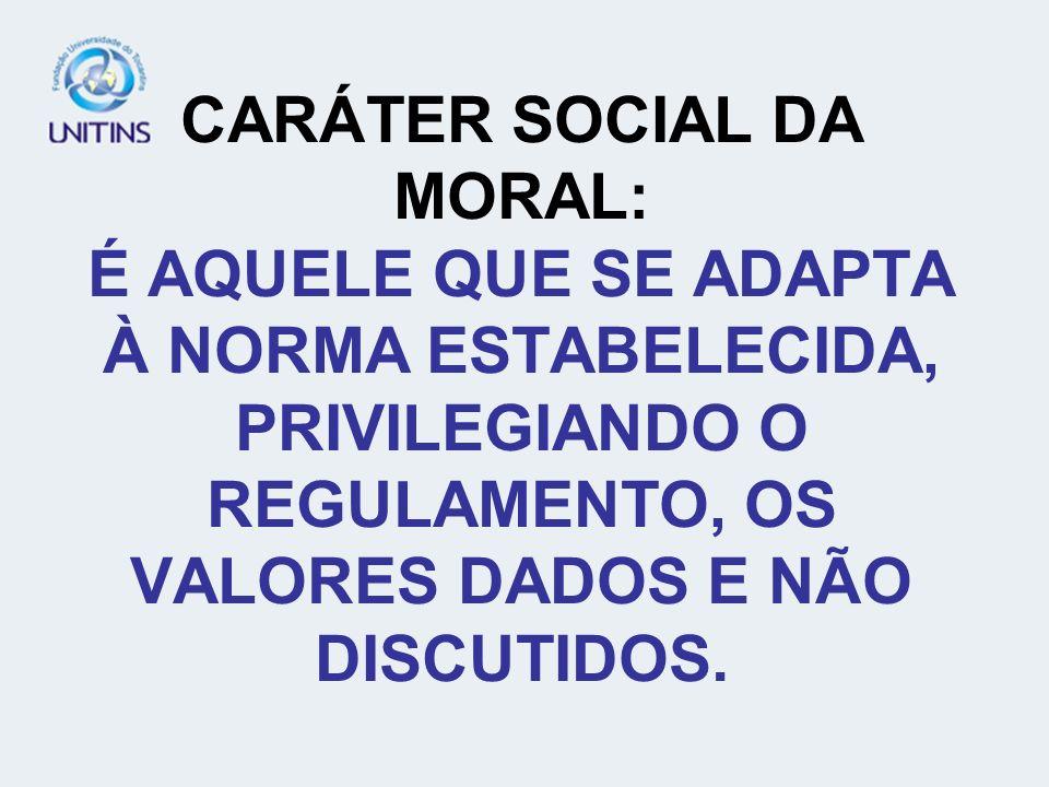 CARÁTER SOCIAL DA MORAL: É AQUELE QUE SE ADAPTA À NORMA ESTABELECIDA, PRIVILEGIANDO O REGULAMENTO, OS VALORES DADOS E NÃO DISCUTIDOS.