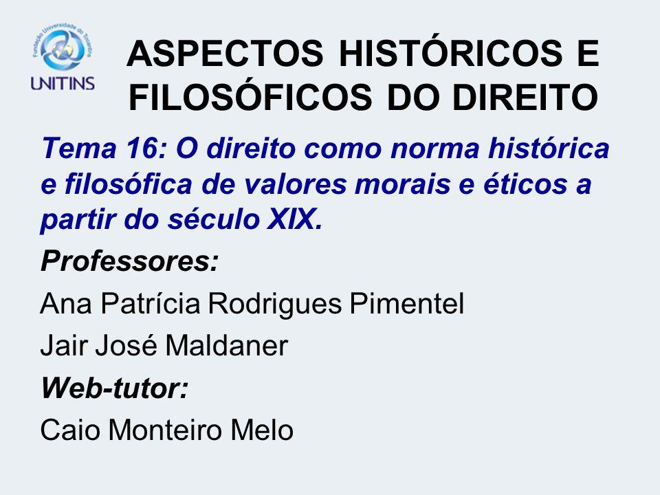 ASPECTOS HISTÓRICOS E FILOSÓFICOS DO DIREITO Tema 16: O direito como norma histórica e filosófica de valores morais e éticos a partir do século XIX. P