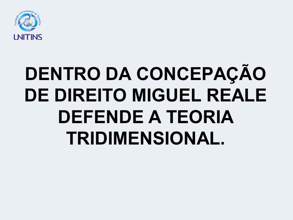 DENTRO DA CONCEPAÇÃO DE DIREITO MIGUEL REALE DEFENDE A TEORIA TRIDIMENSIONAL.