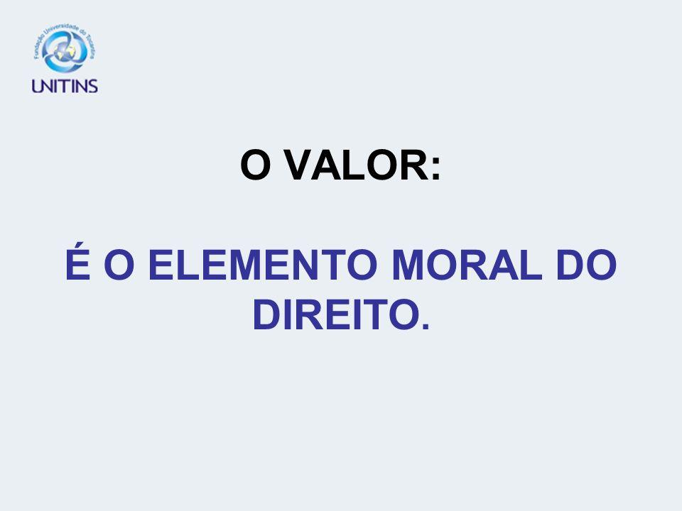 O VALOR: É O ELEMENTO MORAL DO DIREITO.