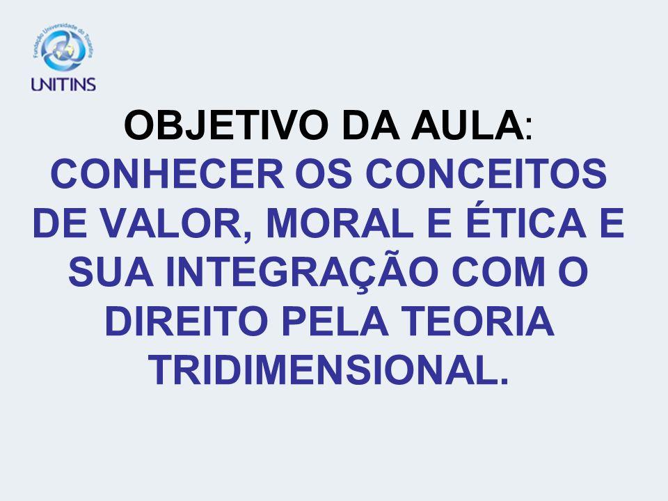 OBJETIVO DA AULA: CONHECER OS CONCEITOS DE VALOR, MORAL E ÉTICA E SUA INTEGRAÇÃO COM O DIREITO PELA TEORIA TRIDIMENSIONAL.