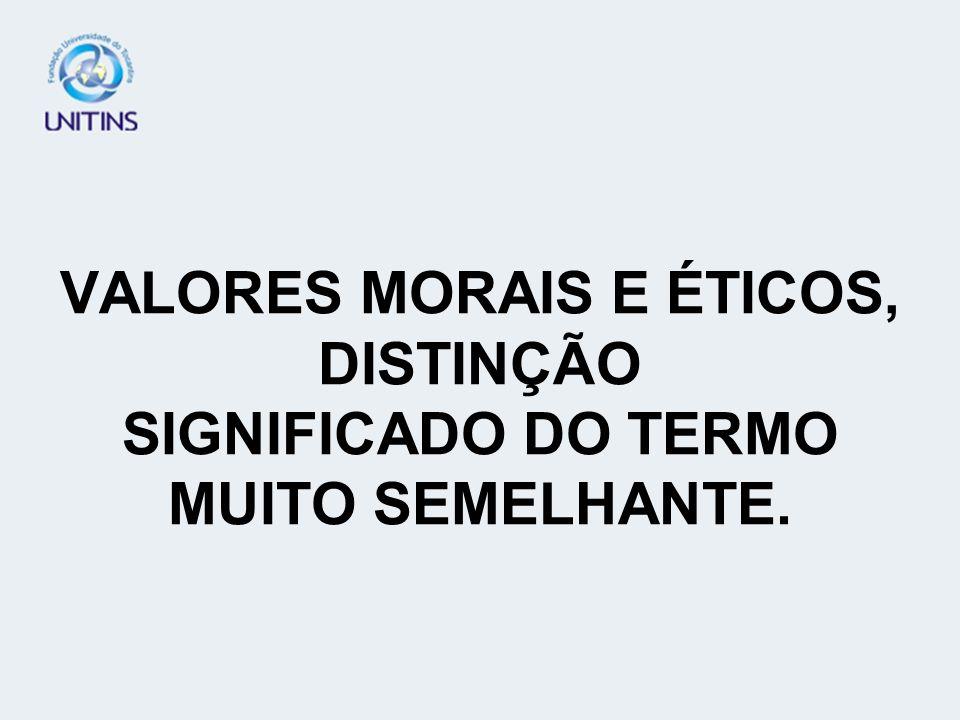 VALORES MORAIS E ÉTICOS, DISTINÇÃO SIGNIFICADO DO TERMO MUITO SEMELHANTE.