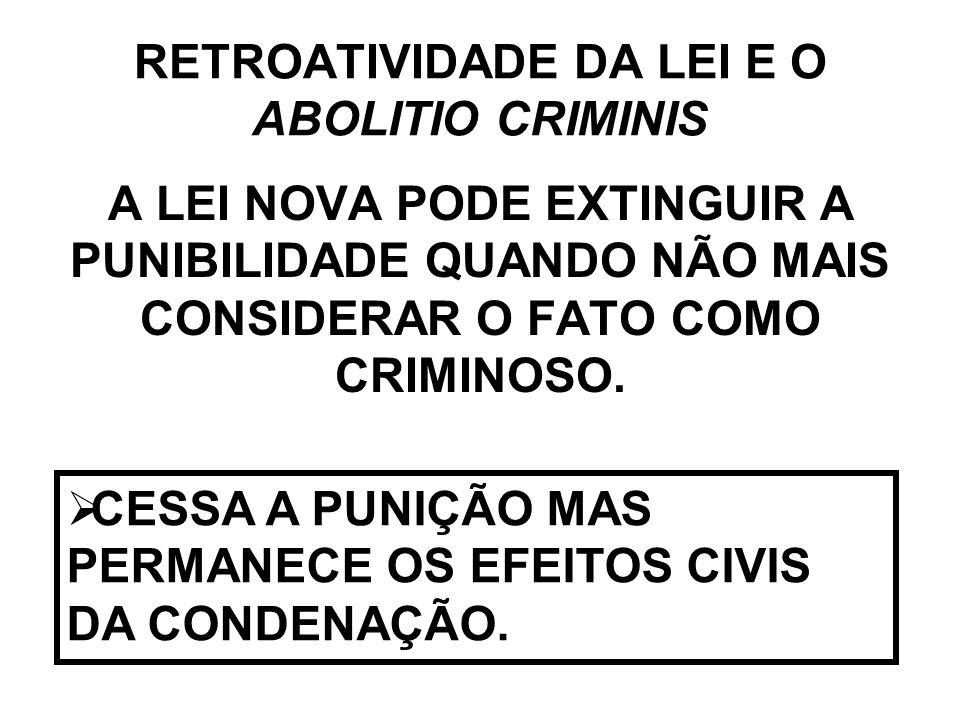 RETROATIVIDADE DA LEI E O ABOLITIO CRIMINIS A LEI NOVA PODE EXTINGUIR A PUNIBILIDADE QUANDO NÃO MAIS CONSIDERAR O FATO COMO CRIMINOSO. CESSA A PUNIÇÃO