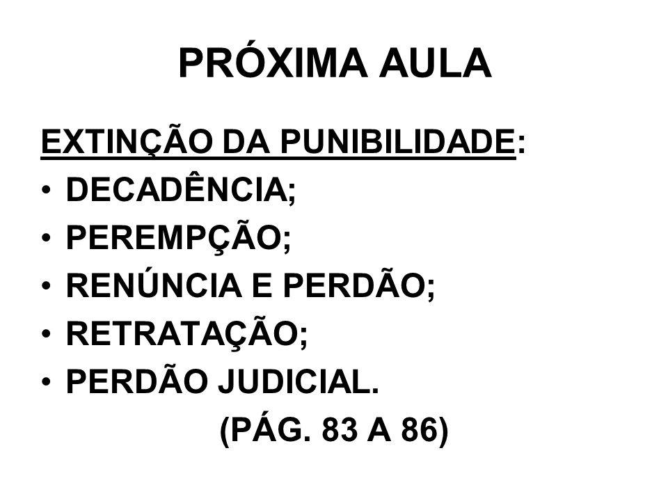 PRÓXIMA AULA EXTINÇÃO DA PUNIBILIDADE: DECADÊNCIA; PEREMPÇÃO; RENÚNCIA E PERDÃO; RETRATAÇÃO; PERDÃO JUDICIAL. (PÁG. 83 A 86)