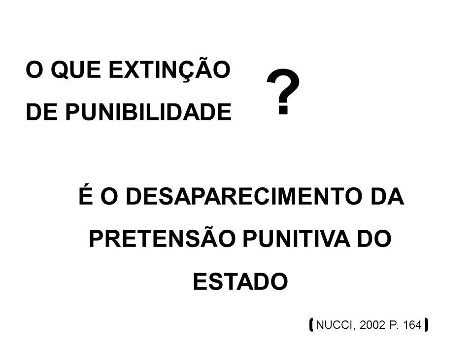 O QUE EXTINÇÃO DE PUNIBILIDADE ? É O DESAPARECIMENTO DA PRETENSÃO PUNITIVA DO ESTADO NUCCI, 2002 P. 164