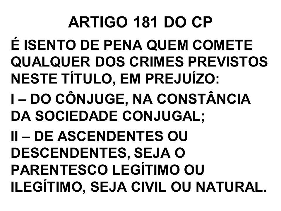 ARTIGO 181 DO CP É ISENTO DE PENA QUEM COMETE QUALQUER DOS CRIMES PREVISTOS NESTE TÍTULO, EM PREJUÍZO: I – DO CÔNJUGE, NA CONSTÂNCIA DA SOCIEDADE CONJ