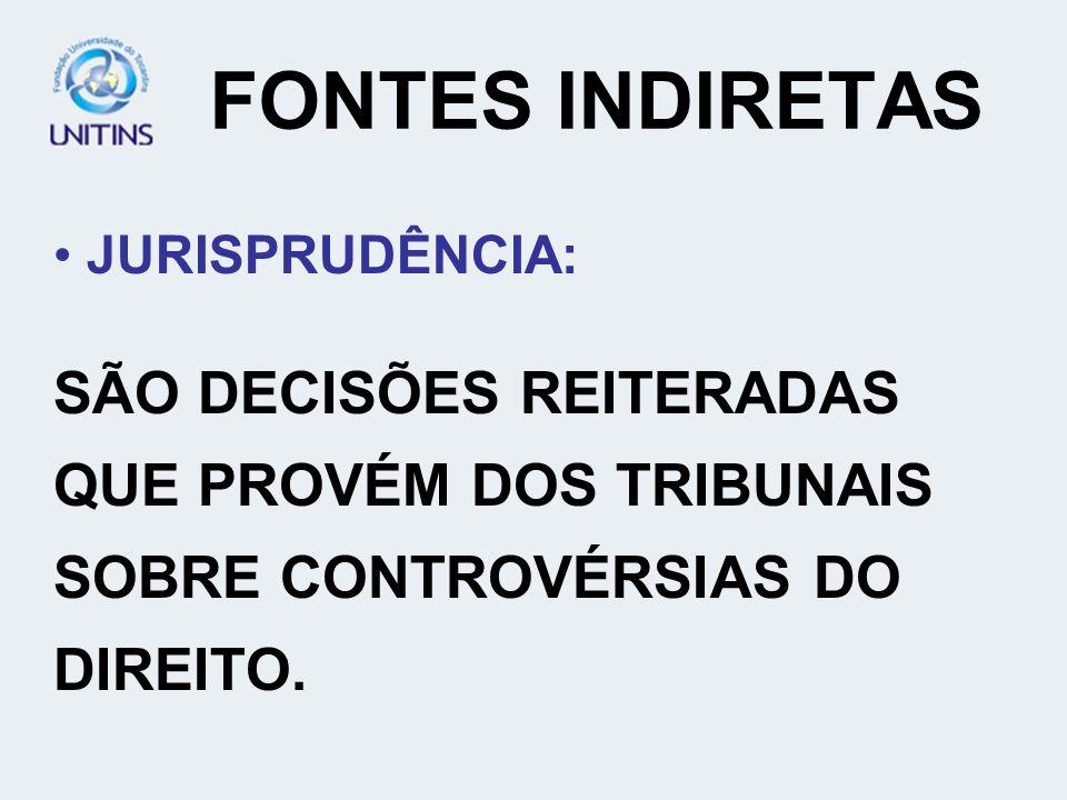 FONTES INDIRETAS JURISPRUDÊNCIA: SÃO DECISÕES REITERADAS QUE PROVÉM DOS TRIBUNAIS SOBRE CONTROVÉRSIAS DO DIREITO.