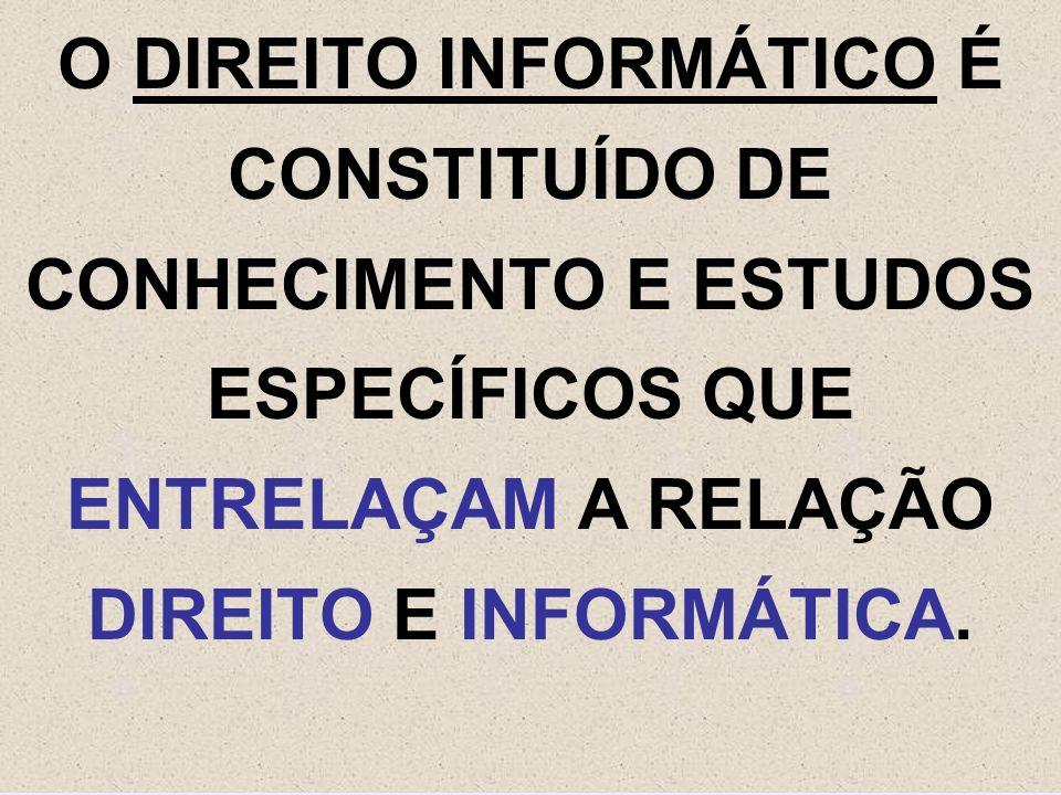 O DIREITO INFORMÁTICO É CONSTITUÍDO DE CONHECIMENTO E ESTUDOS ESPECÍFICOS QUE ENTRELAÇAM A RELAÇÃO DIREITO E INFORMÁTICA.