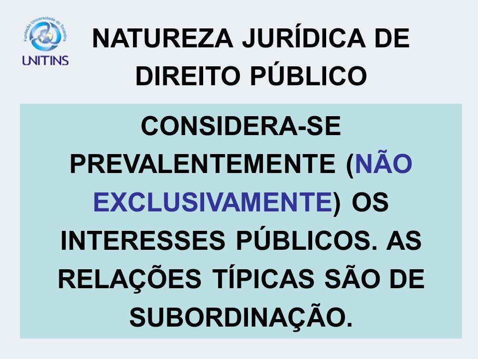 NATUREZA JURÍDICA DE DIREITO PÚBLICO CONSIDERA-SE PREVALENTEMENTE (NÃO EXCLUSIVAMENTE) OS INTERESSES PÚBLICOS. AS RELAÇÕES TÍPICAS SÃO DE SUBORDINAÇÃO