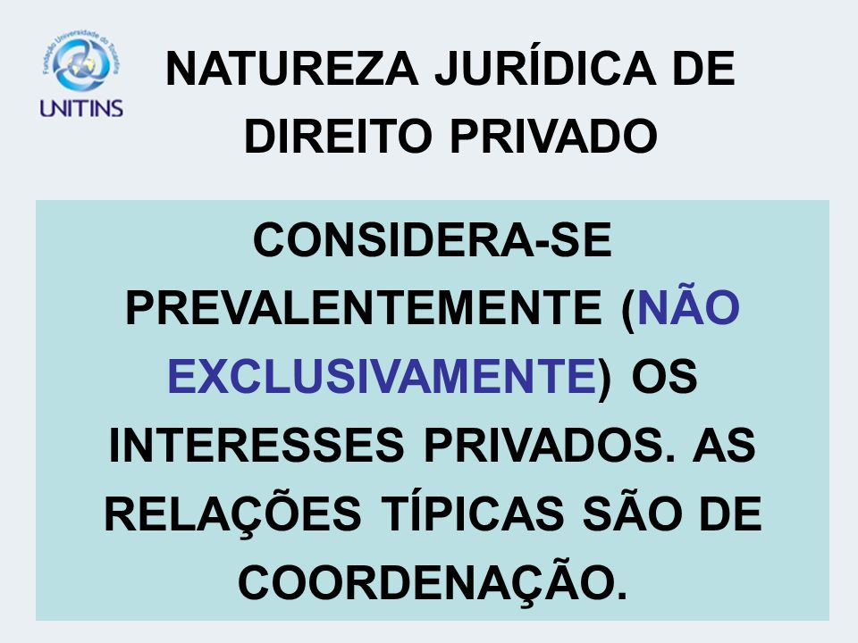 NATUREZA JURÍDICA DE DIREITO PRIVADO CONSIDERA-SE PREVALENTEMENTE (NÃO EXCLUSIVAMENTE) OS INTERESSES PRIVADOS. AS RELAÇÕES TÍPICAS SÃO DE COORDENAÇÃO.