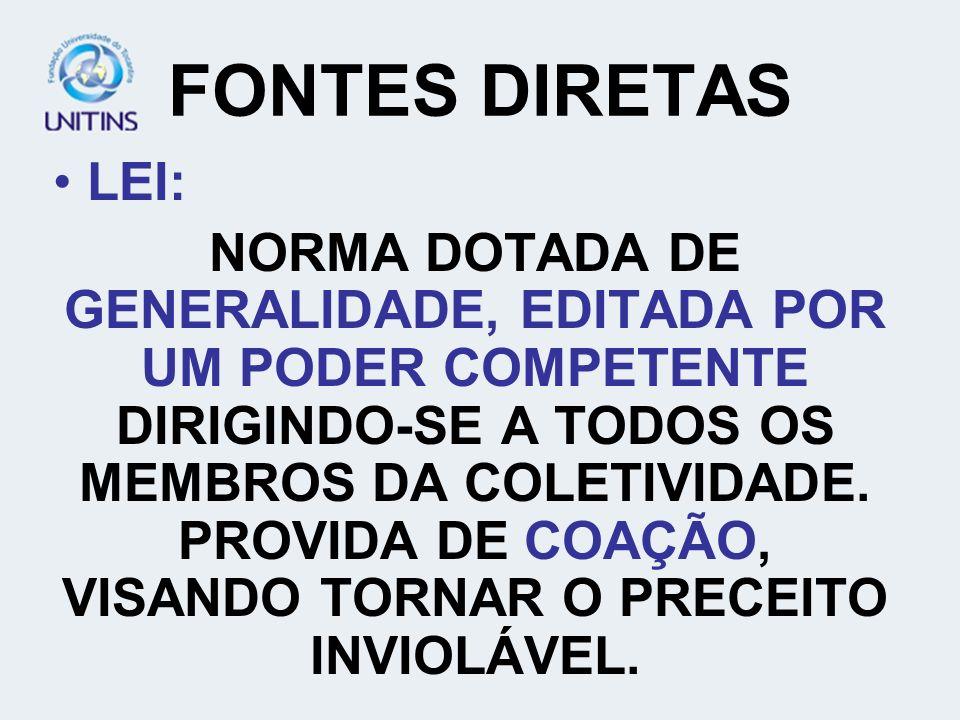 FONTES DIRETAS LEI: NORMA DOTADA DE GENERALIDADE, EDITADA POR UM PODER COMPETENTE DIRIGINDO-SE A TODOS OS MEMBROS DA COLETIVIDADE. PROVIDA DE COAÇÃO,